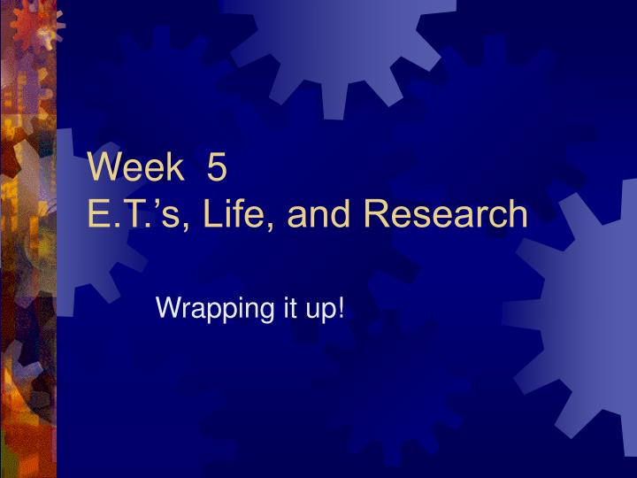 Week 5 e t s life and research