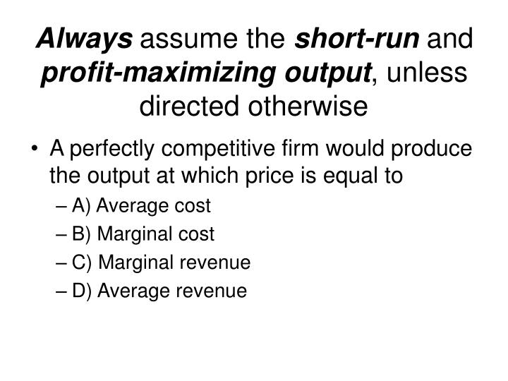 Always assume the short run and profit maximizing output unless directed otherwise