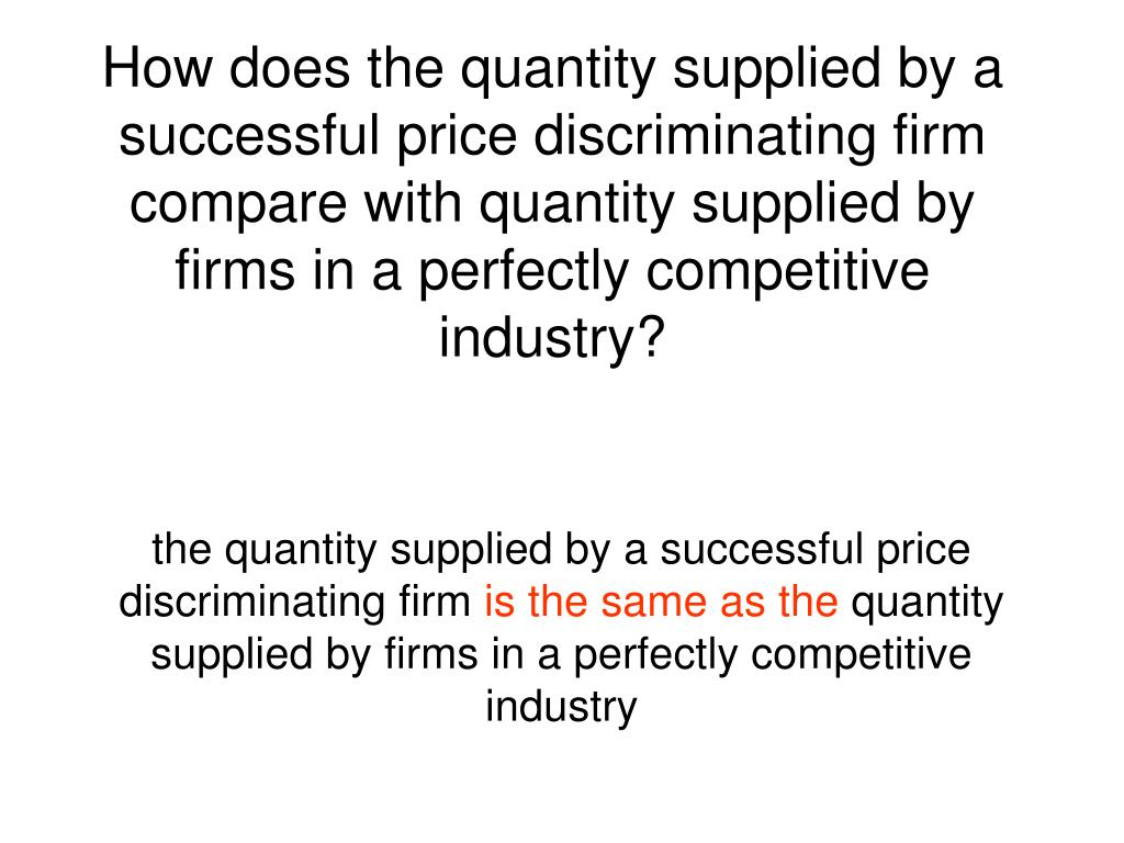 How does the quantity supplied by a successful price discriminating firm compare with quantity supplied by firms in a perfectly competitive industry?