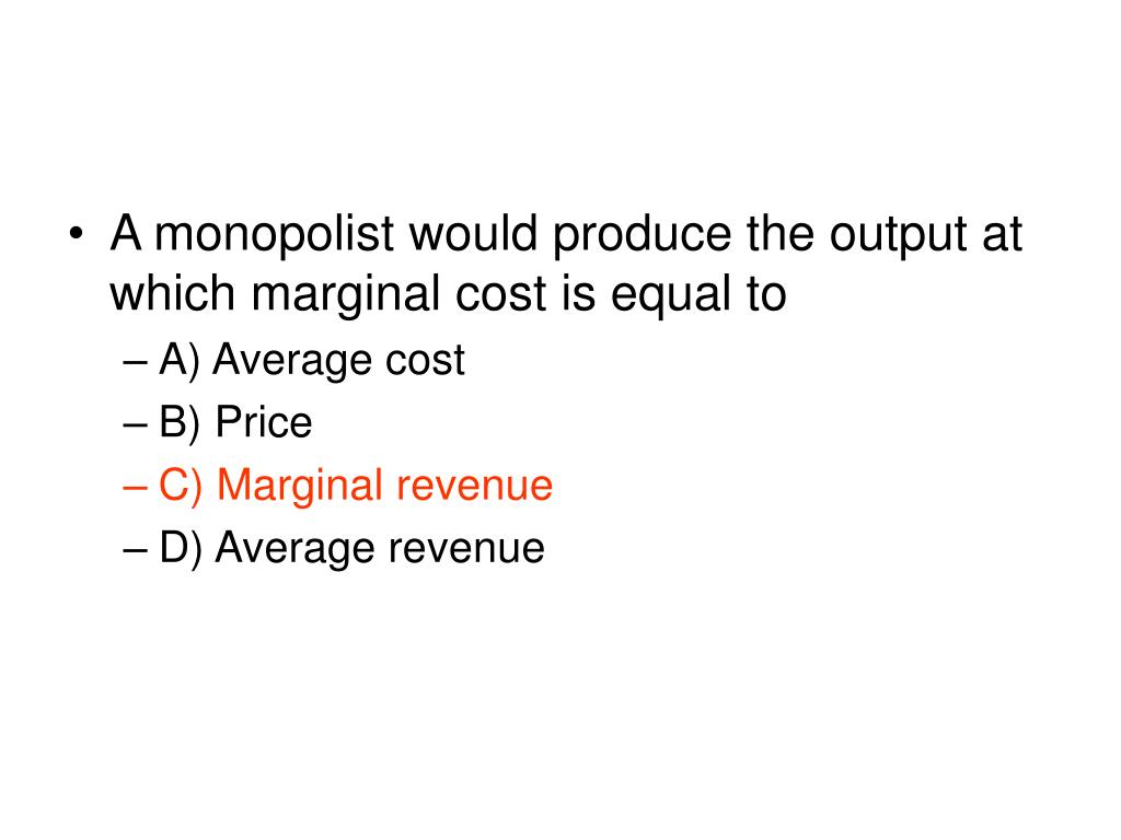 A monopolist would produce the output at which marginal cost is equal to