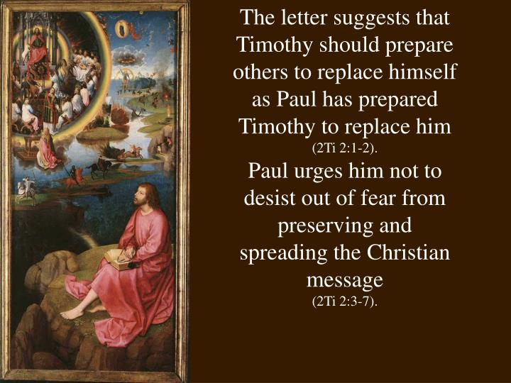 The letter suggests that Timothy should prepare others to replace himself as Paul has prepared Timothy to replace him