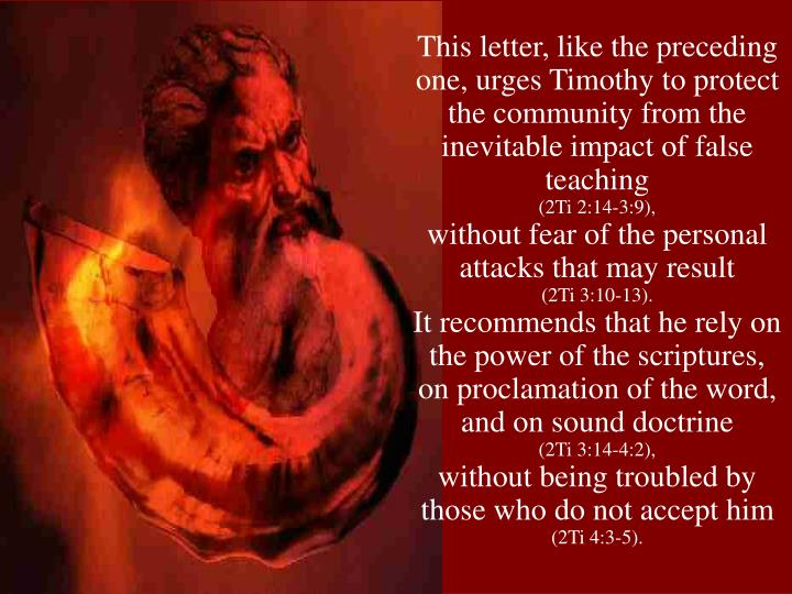This letter, like the preceding one, urges Timothy to protect the community from the inevitable impact of false teaching