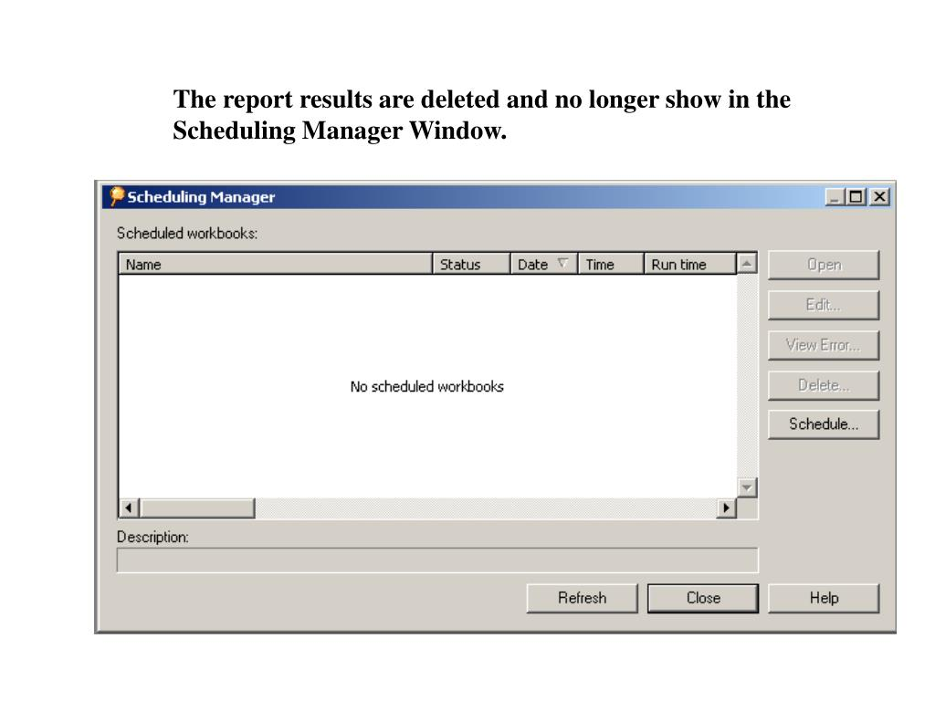 The report results are deleted and no longer show in the Scheduling Manager Window.