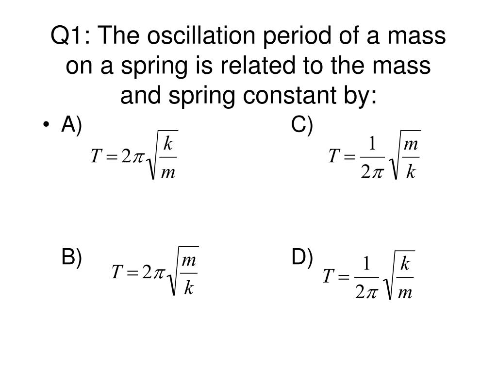 Q1: The oscillation period of a mass on a spring is related to the mass and spring constant by: