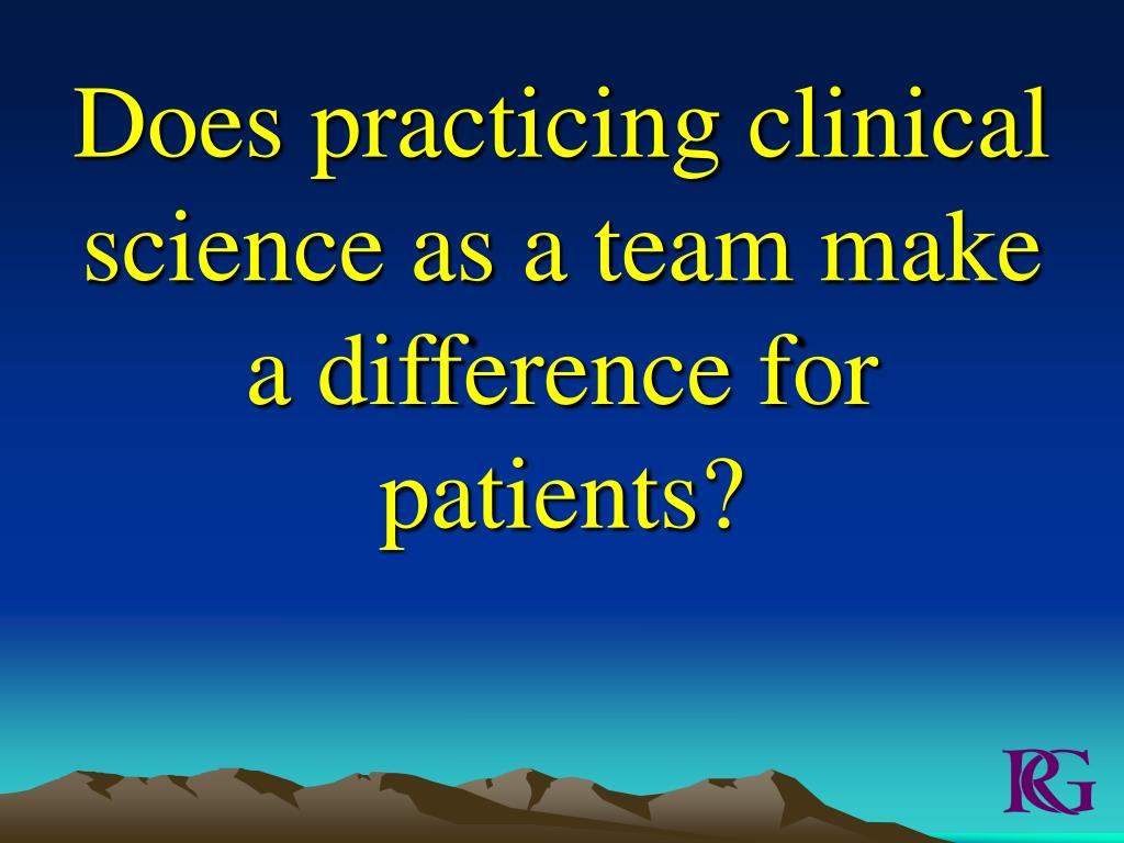 Does practicing clinical science as a team make a difference for patients?