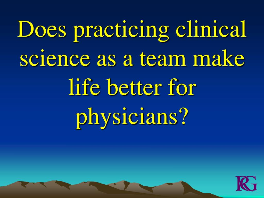 Does practicing clinical science as a team make life better for physicians?