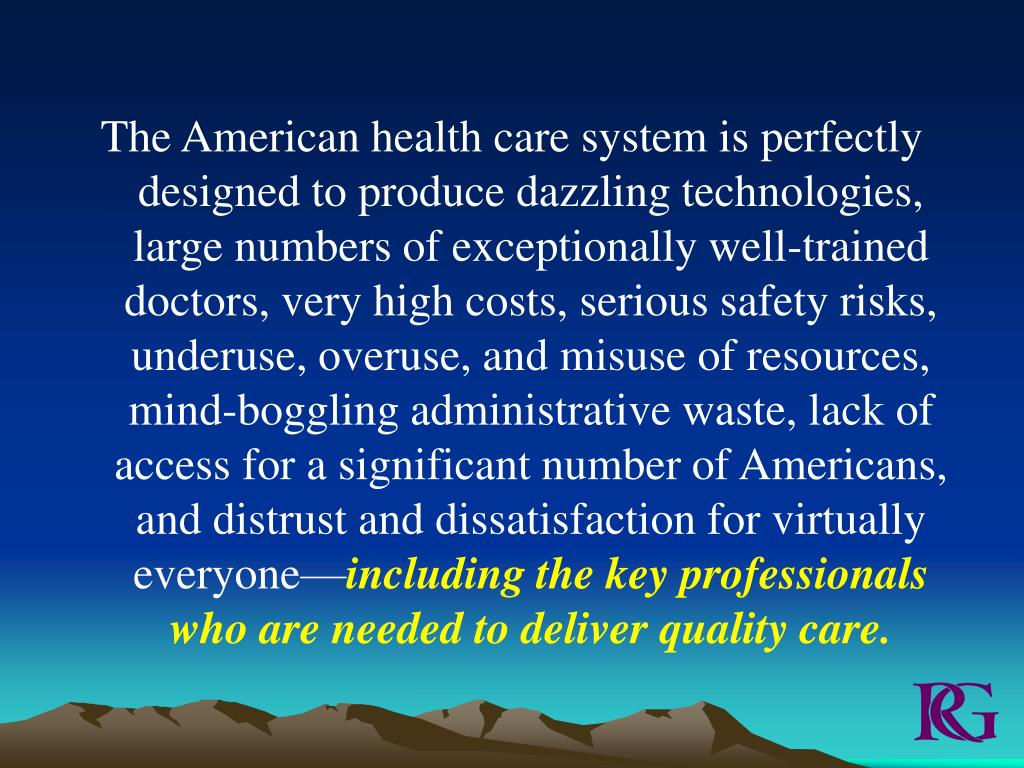 The American health care system is perfectly designed to produce dazzling technologies, large numbers of exceptionally well-trained doctors, very high costs, serious safety risks, underuse, overuse, and misuse of resources, mind-boggling administrative waste, lack of access for a significant number of Americans, and distrust and dissatisfaction for virtually everyone—
