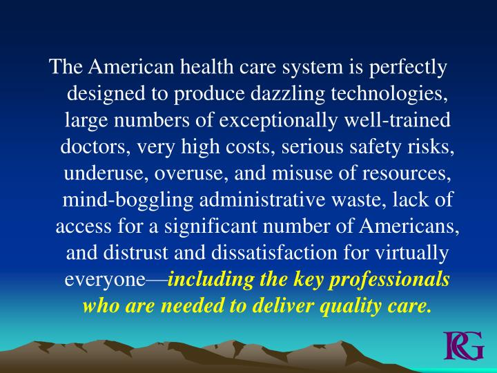 The American health care system is perfectly designed to produce dazzling technologies, large number...
