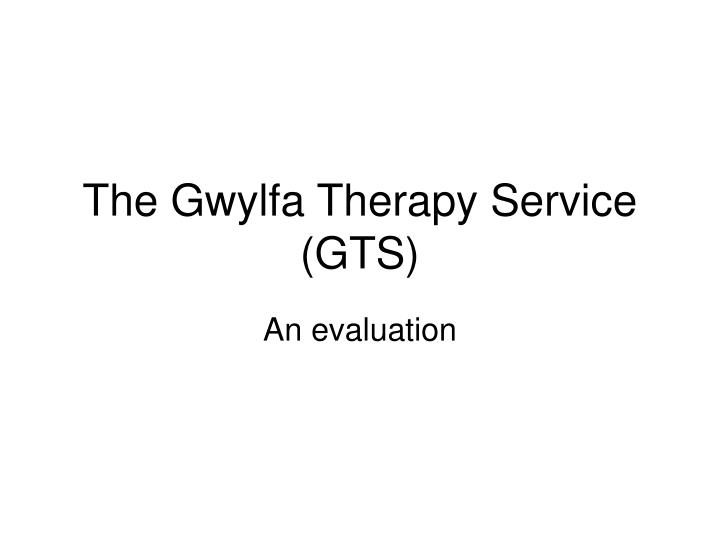 The gwylfa therapy service gts