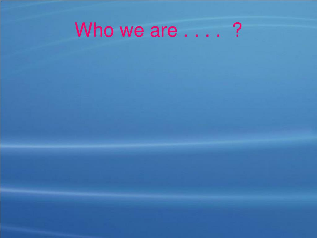 Who we are . . . .  ?