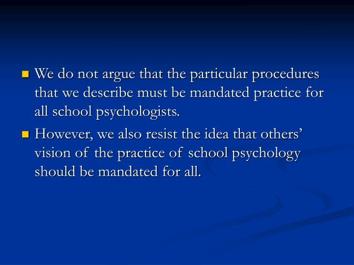 We do not argue that the particular procedures that we describe must be mandated practice for all school psychologists.