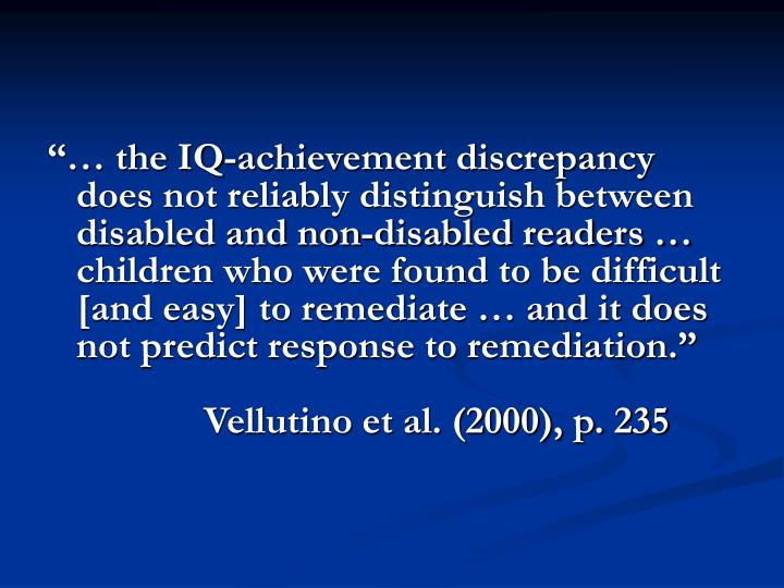 """""""… the IQ-achievement discrepancy does not reliably distinguish between disabled and non-disabled readers … children who were found to be difficult [and easy] to remediate … and it does not predict response to remediation."""""""