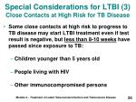 special considerations for ltbi 3 close contacts at high risk for tb disease