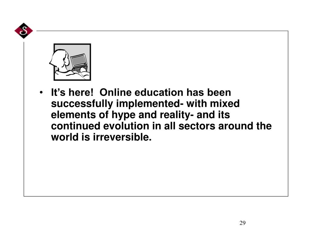 It's here!  Online education has been successfully implemented- with mixed elements of hype and reality- and its continued evolution in all sectors around the world is irreversible.