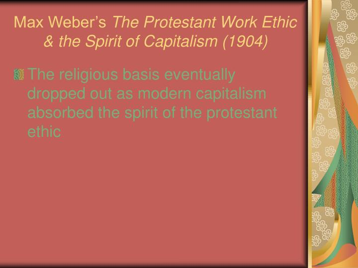 max weber and the protestant ethic Summary of max webers the protestant ethic and the spirit of capitalism max weber's the protestant ethic and the spirit of capitalism is a study of the relationship between the ethics of ascetic protestantism and the emergence of the spirit of modern capitalism.