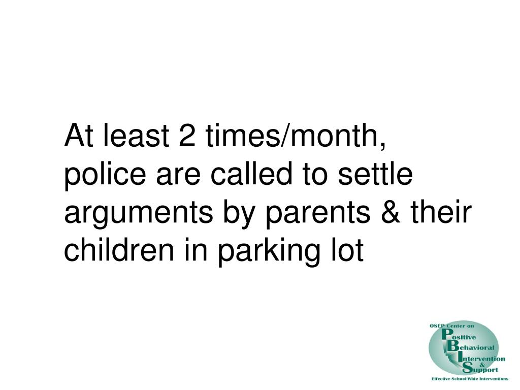 At least 2 times/month, police are called to settle arguments by parents & their children in parking lot