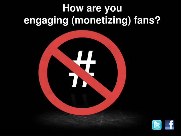 How are you engaging monetizing fans