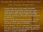 should we accept pure retributivism one thought experiment