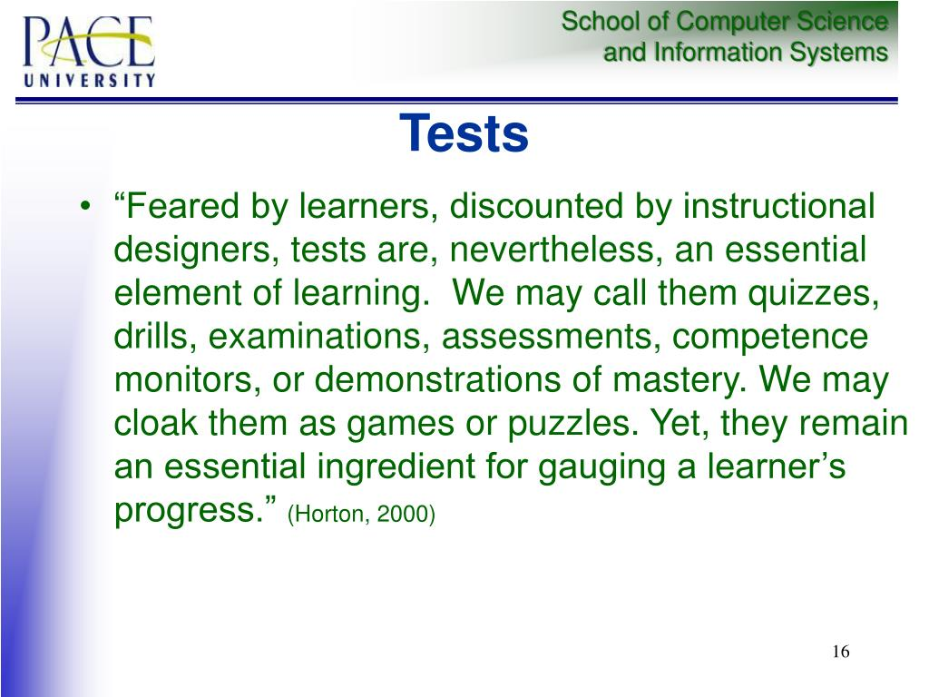 """""""Feared by learners, discounted by instructional designers, tests are, nevertheless, an essential element of learning.  We may call them quizzes, drills, examinations, assessments, competence monitors, or demonstrations of mastery. We may cloak them as games or puzzles. Yet, they remain an essential ingredient for gauging a learner's progress."""""""