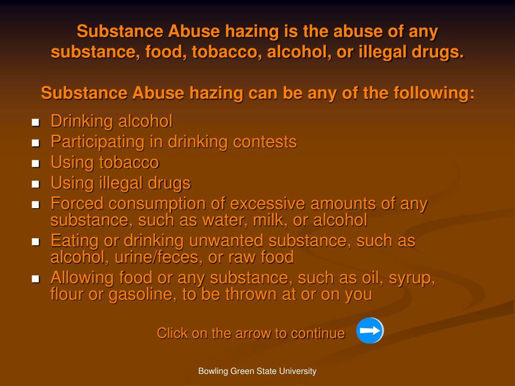 Substance Abuse hazing is the abuse of any substance, food, tobacco, alcohol, or illegal drugs.