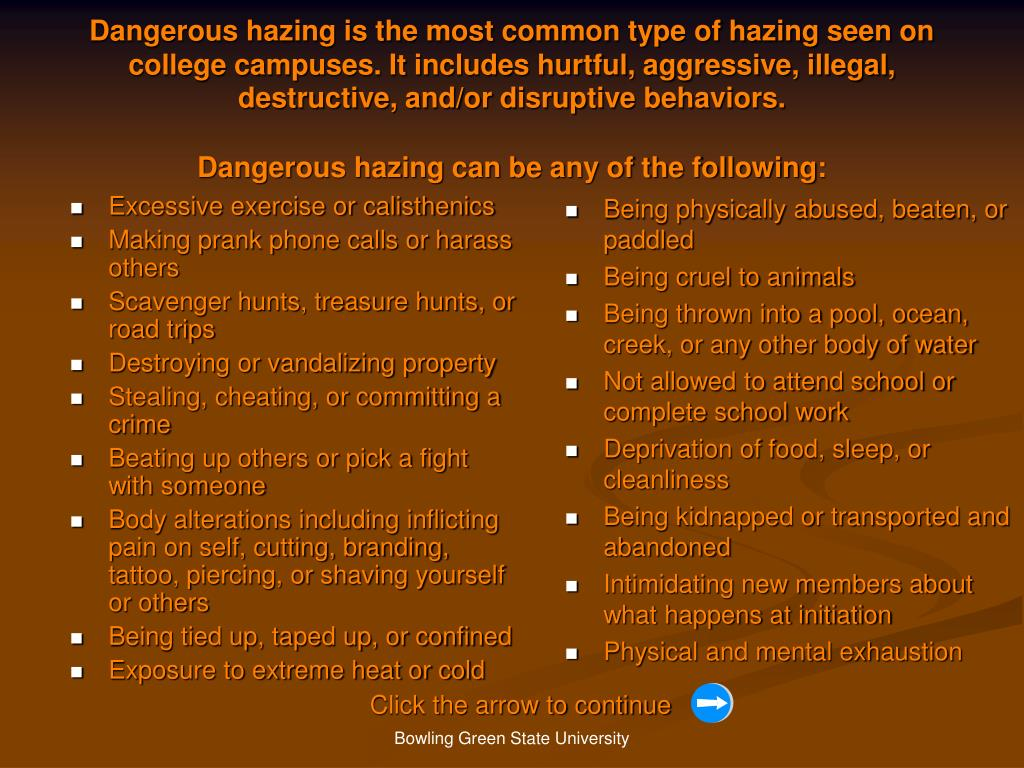 Dangerous hazing is the most common type of hazing seen on college campuses. It includes hurtful, aggressive, illegal, destructive, and/or disruptive behaviors.