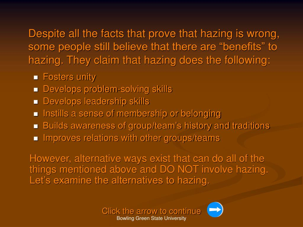 "Despite all the facts that prove that hazing is wrong, some people still believe that there are ""benefits"" to hazing. They claim that hazing does the following:"
