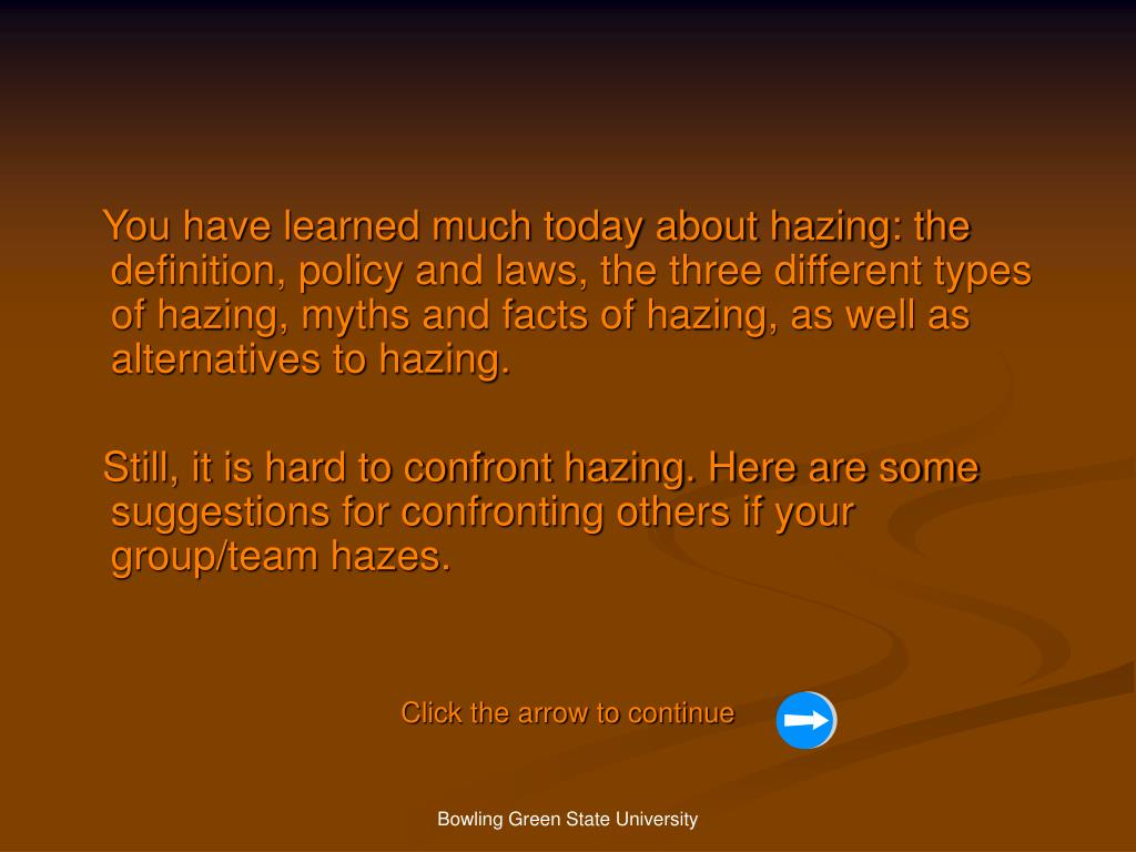 You have learned much today about hazing: the definition, policy and laws, the three different types of hazing, myths and facts of hazing, as well as alternatives to hazing.