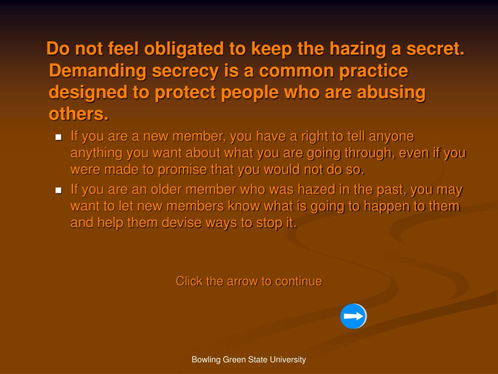 Do not feel obligated to keep the hazing a secret. Demanding secrecy is a common practice designed to protect people who are abusing others.