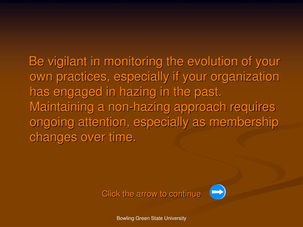 Be vigilant in monitoring the evolution of your own practices, especially if your organization has engaged in hazing in the past. Maintaining a non-hazing approach requires ongoing attention, especially as membership changes over time.