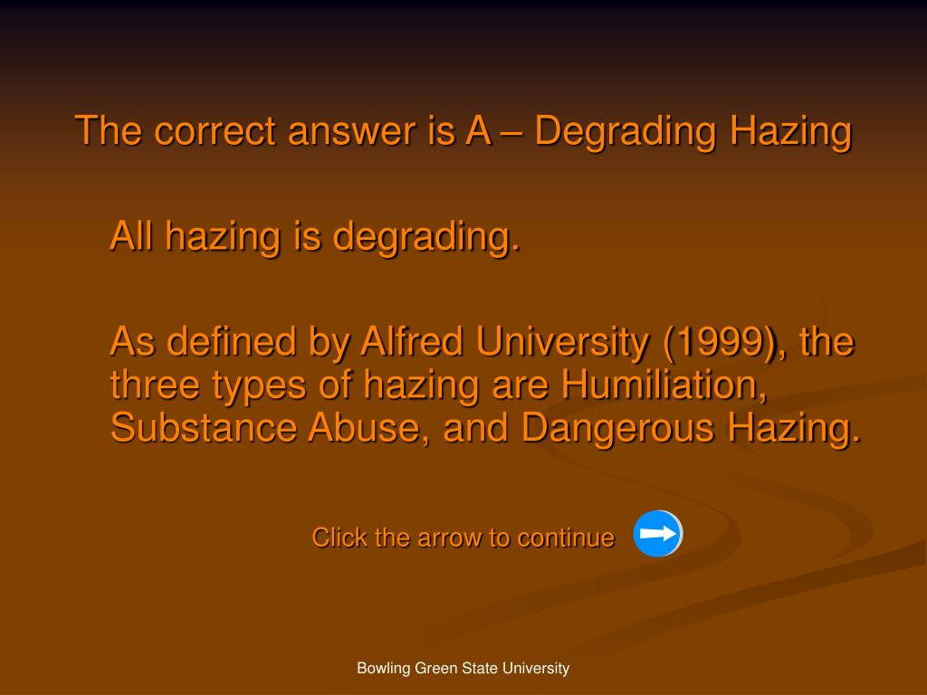 The correct answer is A – Degrading Hazing
