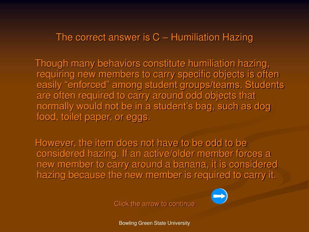 The correct answer is C – Humiliation Hazing