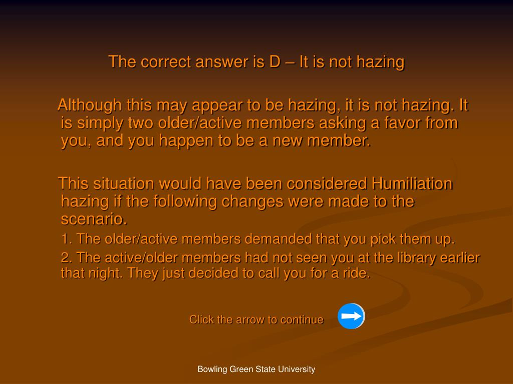 The correct answer is D – It is not hazing