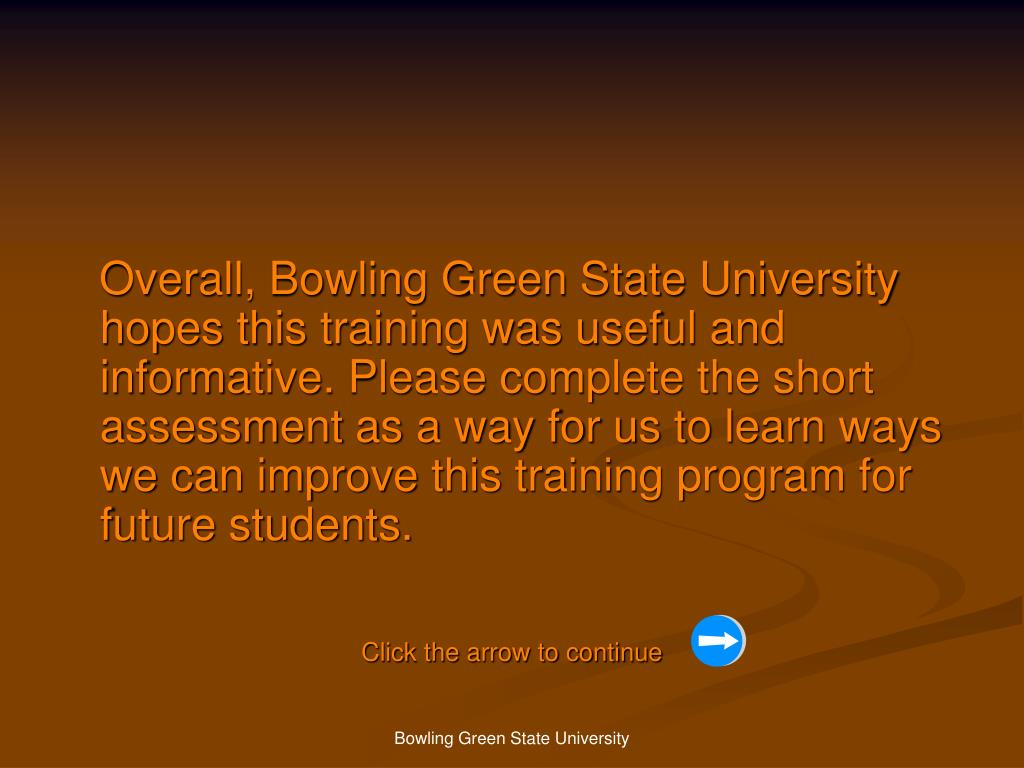 Overall, Bowling Green State University hopes this training was useful and informative. Please complete the short assessment as a way for us to learn ways we can improve this training program for future students.