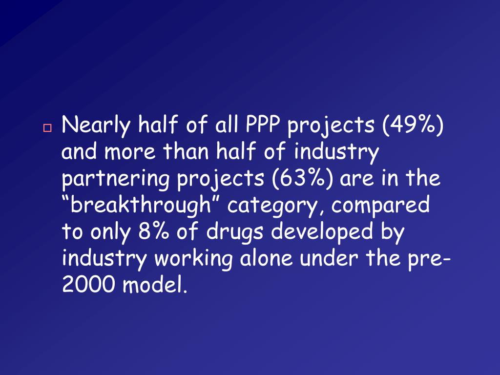 """Nearly half of all PPP projects (49%) and more than half of industry partnering projects (63%) are in the """"breakthrough"""" category, compared to only 8% of drugs developed by industry working alone under the pre-2000 model."""