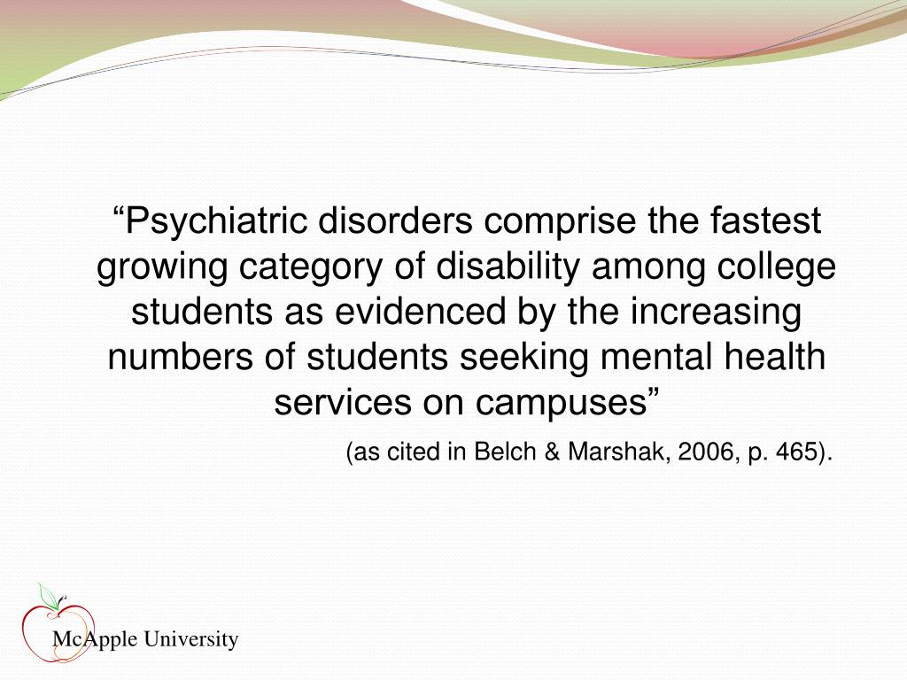 """""""Psychiatric disorders comprise the fastest growing category of disability among college students as evidenced by the increasing numbers of students seeking mental health services on campuses"""""""