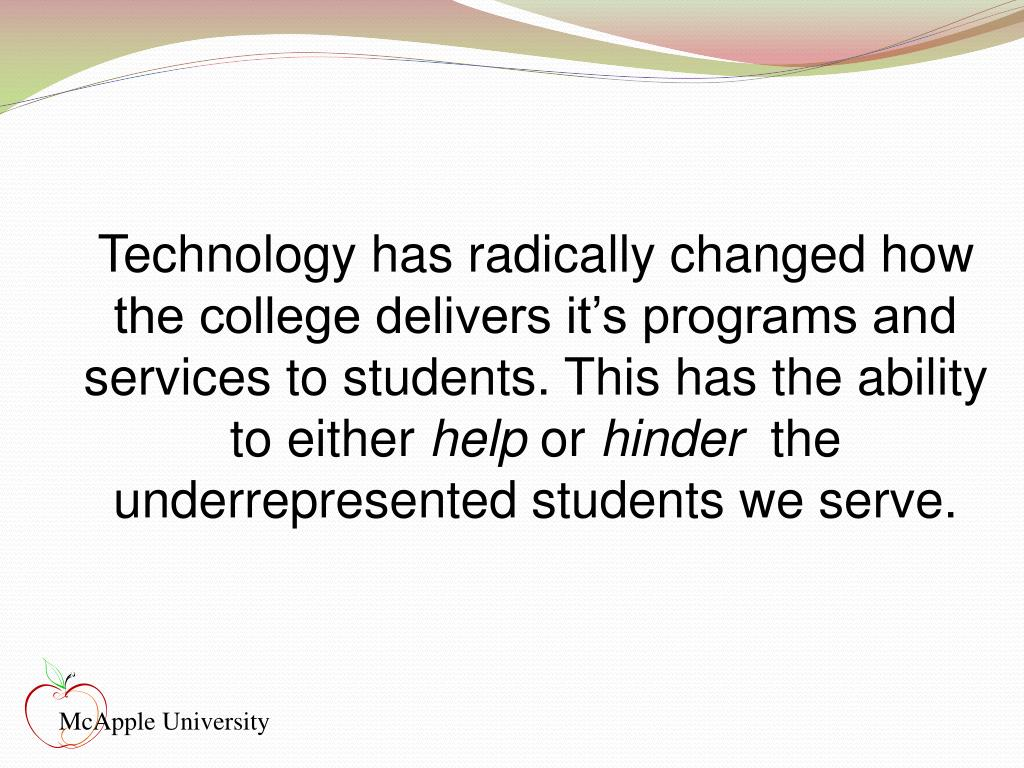 Technology has radically changed how the college delivers it's programs and services to students. This has the ability to either