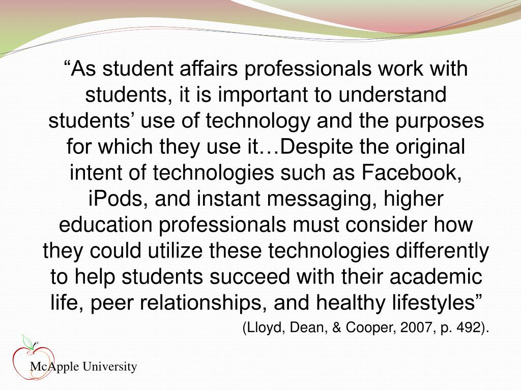 """""""As student affairs professionals work with students, it is important to understand students' use of technology and the purposes for which they use it…Despite the original intent of technologies such as Facebook, iPods, and instant messaging, higher education professionals must consider how they could utilize these technologies differently to help students succeed with their academic life, peer relationships, and healthy lifestyles"""""""