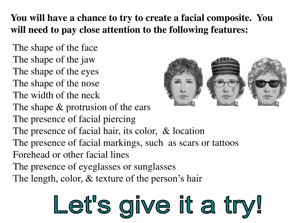 You will have a chance to try to create a facial composite.  You will need to pay close attention to the following features: