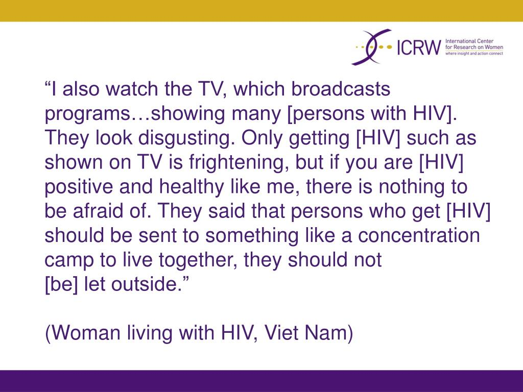 """""""I also watch the TV, which broadcasts programs…showing many [persons with HIV]. They look disgusting. Only getting [HIV] such as shown on TV is frightening, but if you are [HIV] positive and healthy like me, there is nothing to be afraid of. They said that persons who get [HIV] should be sent to something like a concentration camp to live together, they should not"""