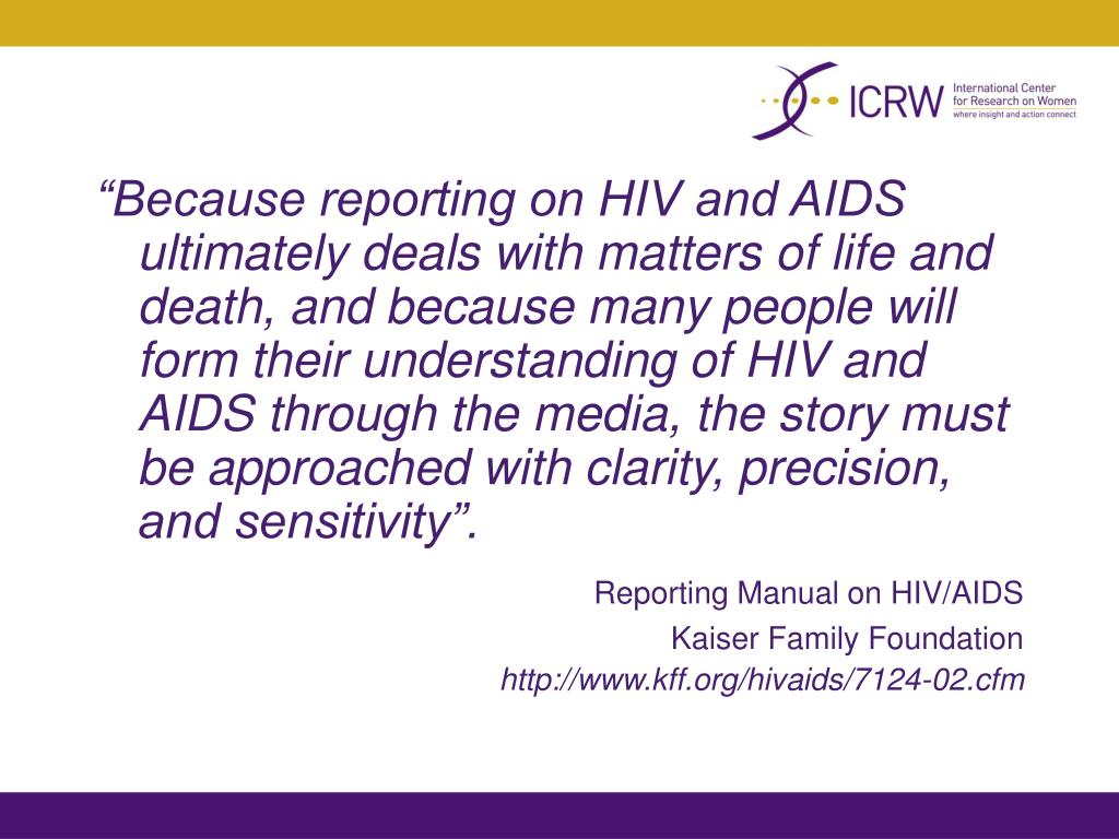"""""""Because reporting on HIV and AIDS ultimately deals with matters of life and death, and because many people will form their understanding of HIV and AIDS through the media, the story must be approached with clarity, precision, and sensitivity""""."""