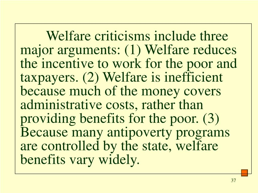 Welfare criticisms include three major arguments: (1) Welfare reduces the incentive to work for the poor and taxpayers. (2) Welfare is inefficient because much of the money covers administrative costs, rather than providing benefits for the poor. (3) Because many antipoverty programs are controlled by the state, welfare benefits vary widely.