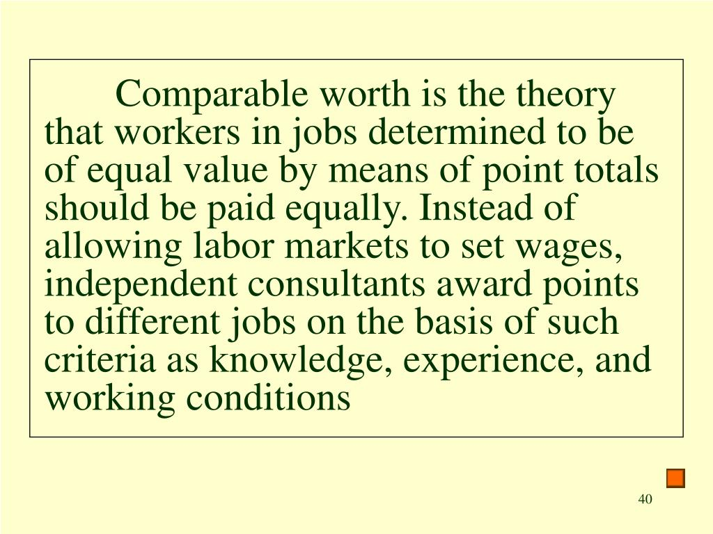 Comparable worth is the theory that workers in jobs determined to be of equal value by means of point totals should be paid equally. Instead of allowing labor markets to set wages, independent consultants award points to different jobs on the basis of such criteria as knowledge, experience, and working conditions
