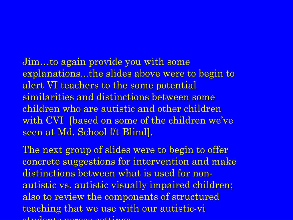 Jim…to again provide you with some explanations...the slides above were to begin to alert VI teachers to the some potential similarities and distinctions between some children who are autistic and other children with CVI  [based on some of the children we've seen at Md. School f/t Blind].
