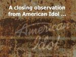 a closing observation from american idol