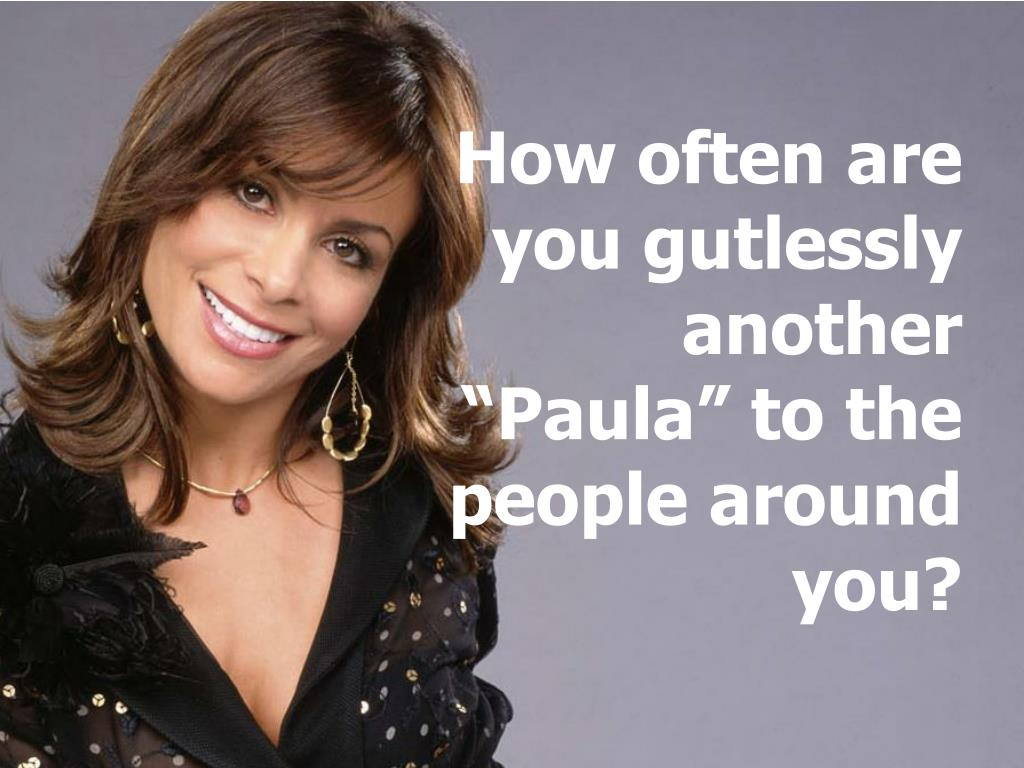 """How often are you gutlessly another """"Paula"""" to the people around you?"""