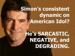 simon s consistent dynamic on american idol he s sarcastic negative and degrading