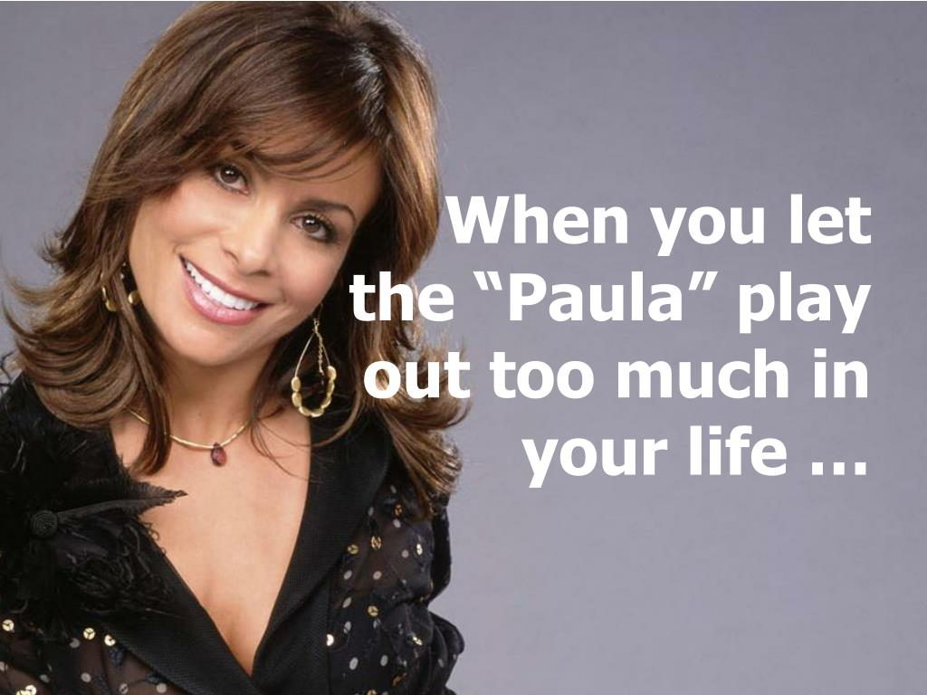 """When you let the """"Paula"""" play out too much in your life …"""