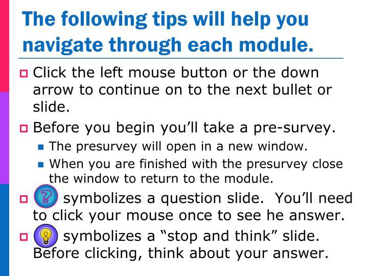 The following tips will help you navigate through each module