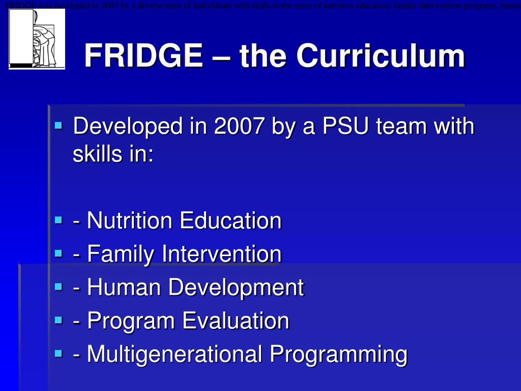 FRIDGE was developed in 2007 by a diverse team of individuals with skills in the areas of nutrition education, family intervention programs, human development, and program evaluation. Team members included: Matt Kaplan, Fran Alloway, Nancy Crago, Flavia Herzog, Lynn James, Nancy Kiernan, Wendy Middlemiss, Tanya Nolte, and Laurie Weinreb-Welch.