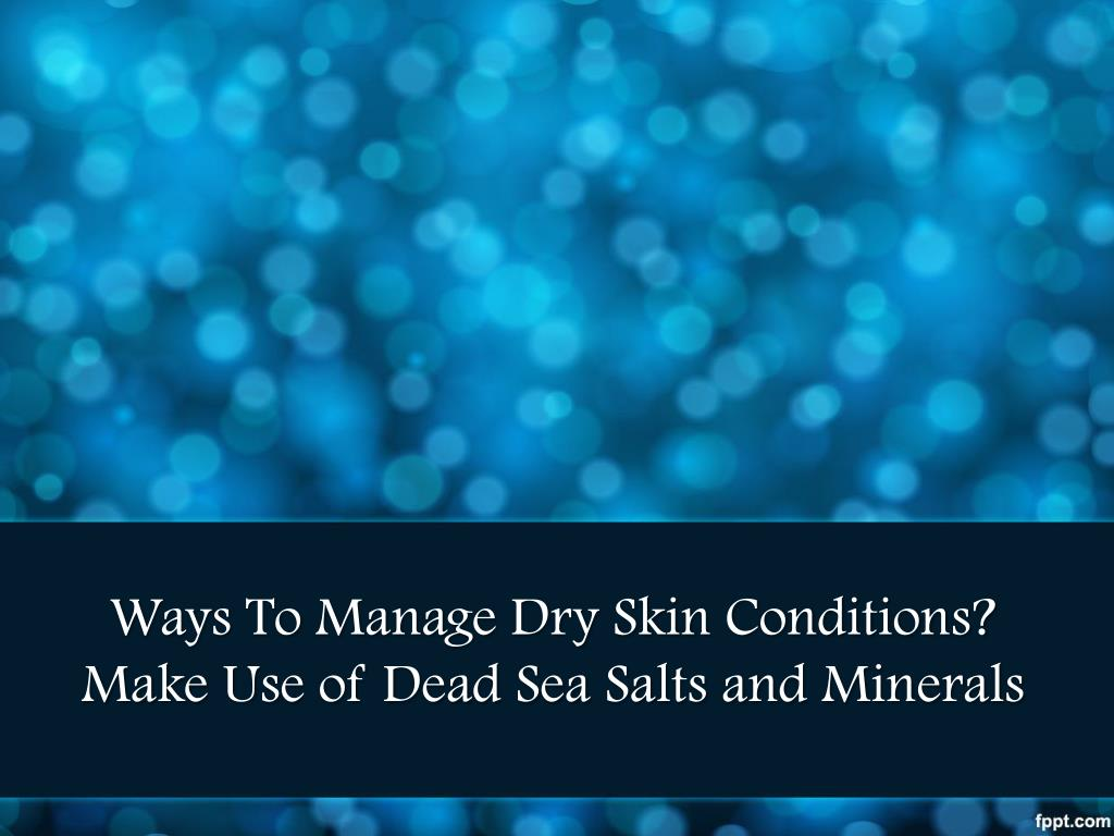 Ways To Manage Dry Skin Conditions? Make Use of Dead Sea Salts and Minerals